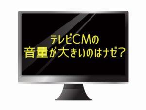 テレビCMの音量が大きいのはナゼ?