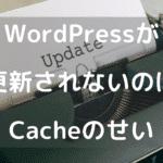 WordPressが更新されないのはだいたいcacheのせい